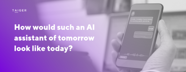 Taiger AI Assistant. How would such an AI assistant of tomorrow look like today?